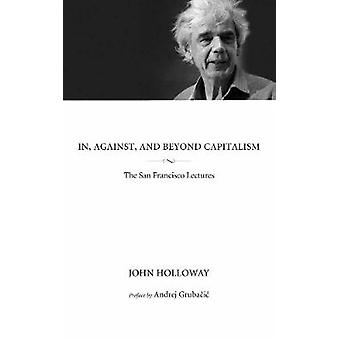 In - Against - and Beyond Capitalism - The San Francisco Lectures by J