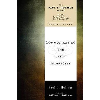 Communicating the Faith Indirectly Selected Sermons Addresses and Prayers by Holmer & Paul L.