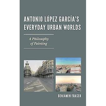 Antonio Lopez Garcias Everyday Urban Worlds A Philosophy of Painting by Fraser & Benjamin