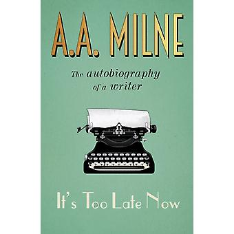 Its Too Late Now The Autobiography of a Writer by Milne & A. A.