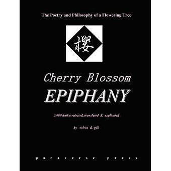 Cherry Blossom Epiphany  The Poetry and Philosophy of a Flowering Tree by Gill & Robin D.
