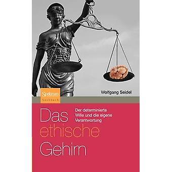 Das ethische Gehirn  Der determinierte Wille und die eigene Verantwortung by Seidel & Wolfgang