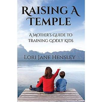 Raising a Temple A Mothers Guide to Training Godly Kids by Hensley & Lori Jane