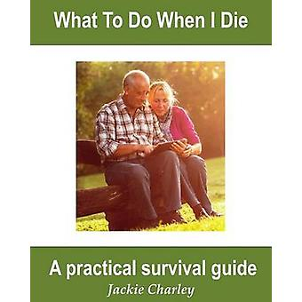 What To Do When I Die A Survival Guide by Charley & Jackie
