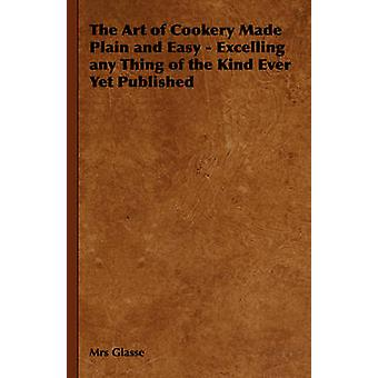 The Art of Cookery Made Plain and Easy  Excelling Any Thing of the Kind Ever Yet Published by Glasse & Mrs