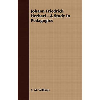 Johann Friedrich Herbart  A Study In Pedagogics by Williams & A. M.
