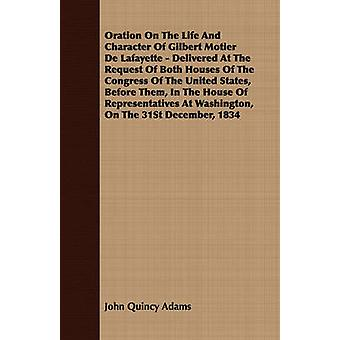 Oration On The Life And Character Of Gilbert Motier De Lafayette  Delivered At The Request Of Both Houses Of The Congress Of The United States Before Them In The House Of Representatives At Washing by Adams & John Quincy