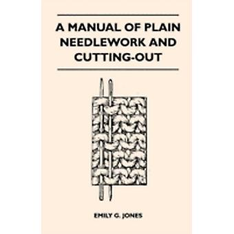 A Manual of Plain Needlework and CuttingOut by Jones & Emily G.