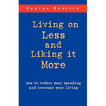 Living on Less and Liking it More How to reduce your spending and increase your living by Hancock & Maxine