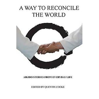 A Way to Reconcile the World Aikido Stories from Everyday Life by Quentin & Cooke