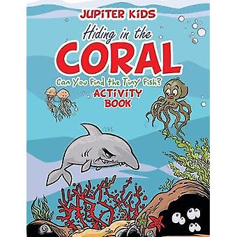 Hiding in the Coral Can You Find the Tiny Fish Activity Book by Jupiter Kids