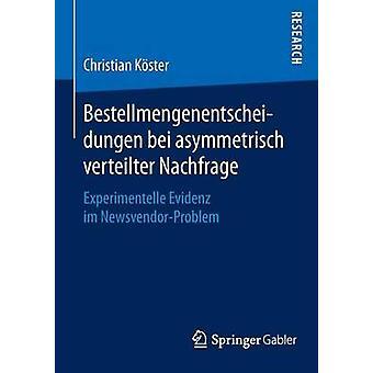 Bestellmengenentscheidungen bei asymmetrisch verteilter Nachfrage  Experimentelle Evidenz im NewsvendorProblem by Kster & Dr. Christian