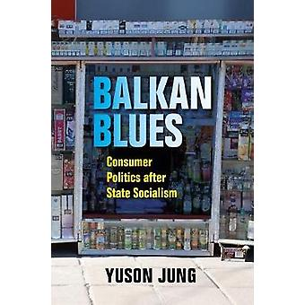 Balkan Blues - Consumer Politics after State Socialism by Yuson Jung -