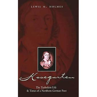 Kosegarten - The Turbulent Life and Times of a Northern German Poet by