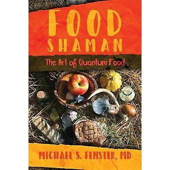 Food Shaman - The Art of Quantum Food by Michael S. Fenster - MD - 978