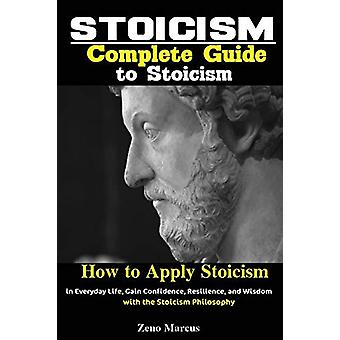 Stoicism - Complete Guide to Stoicism; How to Apply Stoicism in Everyd