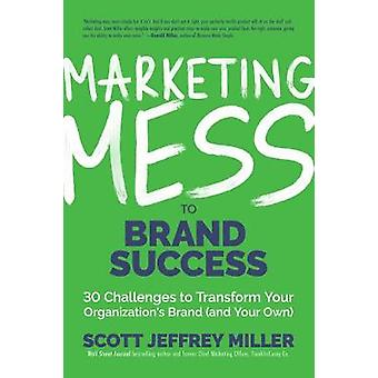 Marketing Mess to Brand Success 30 Challenges to Transform Your Organization's Brand and Your Own