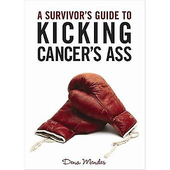 A Survivors Guide to Kicking Cancers Ass by Dena Mendes