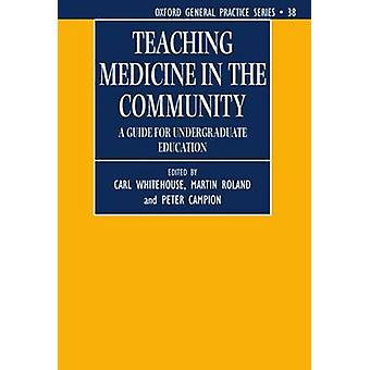 Teaching Medicine in the Community a Guide for Undergraduate Education by Whitehouse & Carl