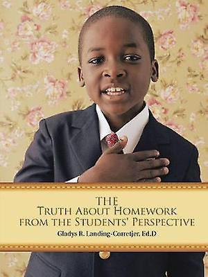 The Truth About Homework From the Students Perspective by LandingCorretjer & Ed.D & Gladys R.