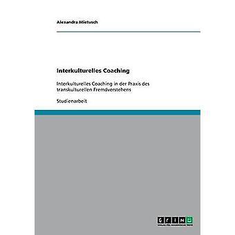 Interkulturelles CoachingInterkulturelles Coaching in der Praxis des transkulturellen Fremdverstehens de Mietusch et Alexandra