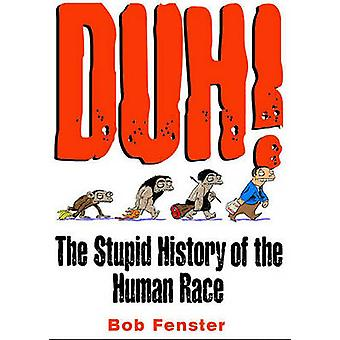 Duh! - The Stupid History of the Human Race by Bob Fenster - 978074071