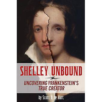 Shelley Unbound - Uncovering Frankenstein's True Creator by Scott D. d