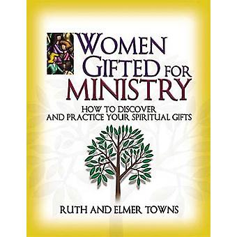 Women Gifted for Ministry How to Discover and Practice Your Spiritual Gifts by Towns & Ruth