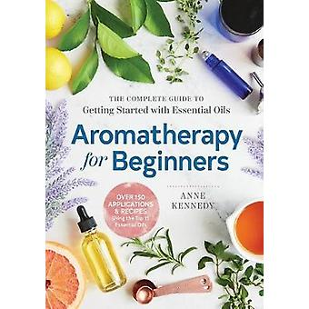 Aromatherapy for Beginners - The Complete Guide to Getting Started wit