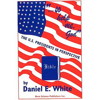 So Help Me God - U.S.Presidents in Perspective by Daniel Ernest White