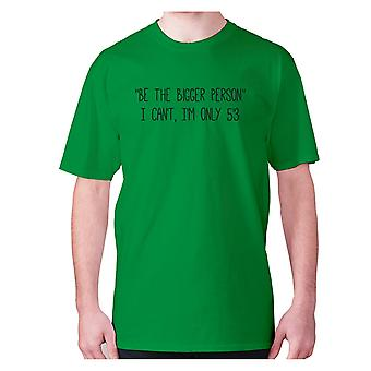 Mens funny t-shirt slogan tee novelty humour hilarious -  Be the bigger person I can't, I'm only 5'3
