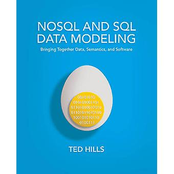 NoSQL and SQL Data Modeling Bringing Together Data Semantics and Software by Hills & Ted