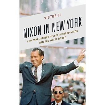 Nixon in New York How Wall Street Helped Richard Nixon Win the White House by Li & Victor