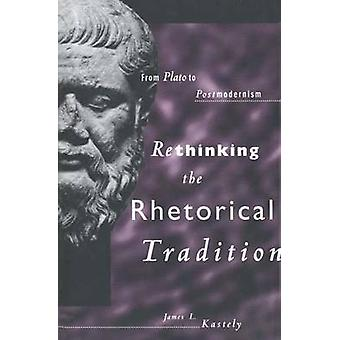 Rethinking the Rhetorical Tradition From Plato to Postmodernism by Kastely & James L.