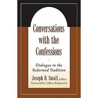 Conversations with the Confessions Dialogue in the Reformed Tradition by Small & Joseph D.