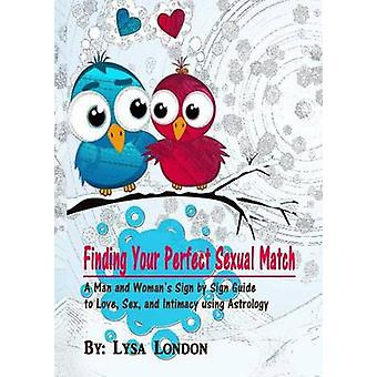 Finding Your Perfect Sexual Match A Man and Womans Guide to Love Marriage and Intimacy Using Astrology by London & Lysa
