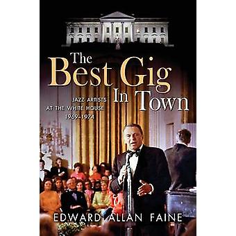 The Best Gig in Town Jazz Artists at the White House 19691974 by Faine & Edward Allan