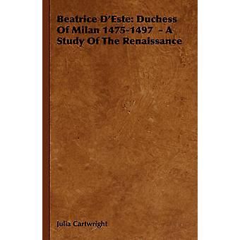 Beatrice DEste Duchess of Milan 14751497  A Study of the Renaissance by Cartwright & Julia