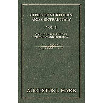 Cities of Northern and Central Italy  Vol. I On the Rivieras and in Piedmont and Lombardy by Hare & Augustus John Cuthbert