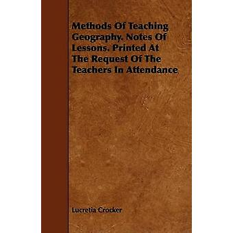Methods Of Teaching Geography. Notes Of Lessons. Printed At The Request Of The Teachers In Attendance by Crocker & Lucretia