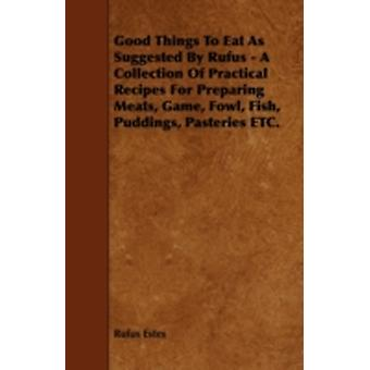 Good Things to Eat as Suggested by Rufus  A Collection of Practical Recipes for Preparing Meats Game Fowl Fish Puddings Pasteries Etc. by Estes & Rufus