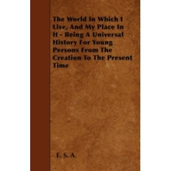 The World In Which I Live And My Place In It  Being A Universal History For Young Persons From The Creation To The Present Time by A. &  E. S.