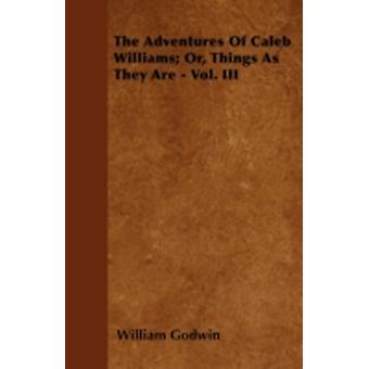 The Adventures Of Caleb Williams Or Things As They Are  Vol. III by Godwin & William