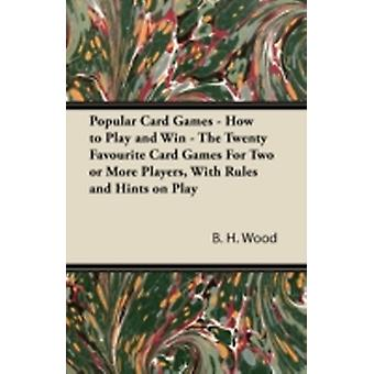 Popular Card Games  How to Play and Win  The Twenty Favourite Card Games for Two or More Players with Rules and Hints on Play by Wood & B. H.