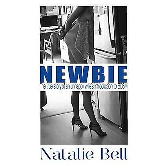 Newbie The True Story of an Unhappy Wifes Introduction to BDSM by Bell & Natalie