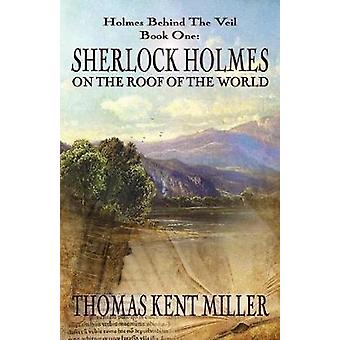 Sherlock Holmes on The Roof of The World Holmes Behind The Veil Book 1 by Miller & Thomas Kent