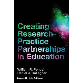 Creating ResearchPractice Partnerships in Education by William R Penuel & Daniel J Gallagher & Foreword by John Q Easton