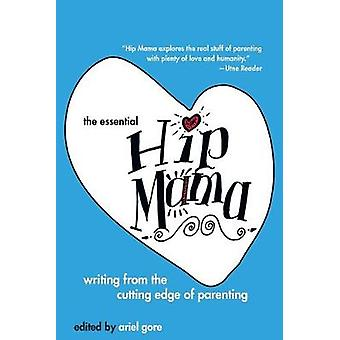 The Essential Hip Mama - Writing from the Cutting Edge of Parenting by
