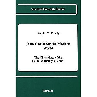 Jesus Christ for the Modern World: The Christology of the Catholic Tuebingen School (American University Studies...
