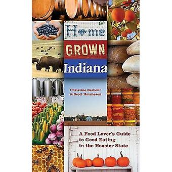 Home Grown Indiana A Food Lovers Guide to Good Eating in the Hoosier State Quarry Books by Scott Hutcheson Christine Barbour